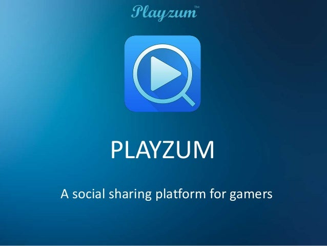 PLAYZUM A social sharing platform for gamers
