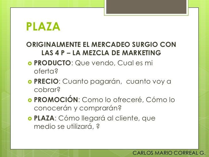 PLAZAORIGINALMENTE EL MERCADEO SURGIO CON    LAS 4 P – LA MEZCLA DE MARKETING PRODUCTO: Que vendo, Cual es mi  oferta? P...