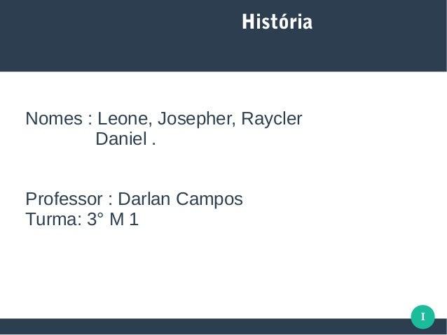 I História Nomes : Leone, Josepher, Raycler Daniel . Professor : Darlan Campos Turma: 3° M 1