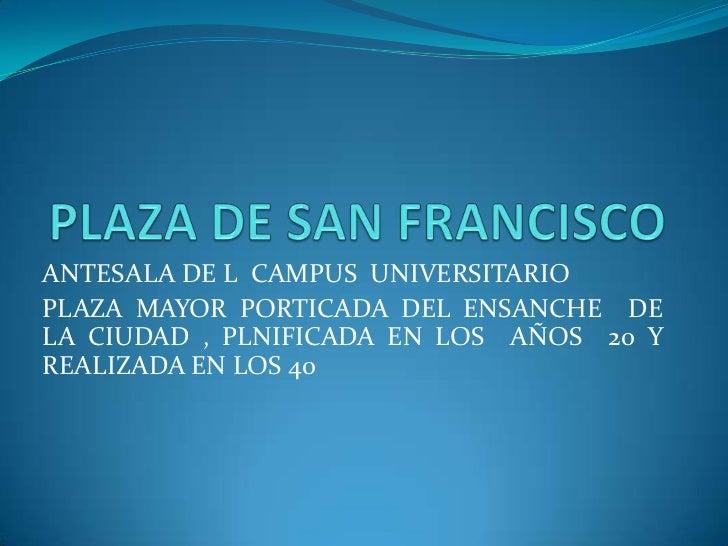 PLAZA DE SAN FRANCISCO<br />ANTESALA DE L  CAMPUS  UNIVERSITARIO<br />PLAZA MAYOR PORTICADA DEL ENSANCHE  DE LA CIUDAD , P...