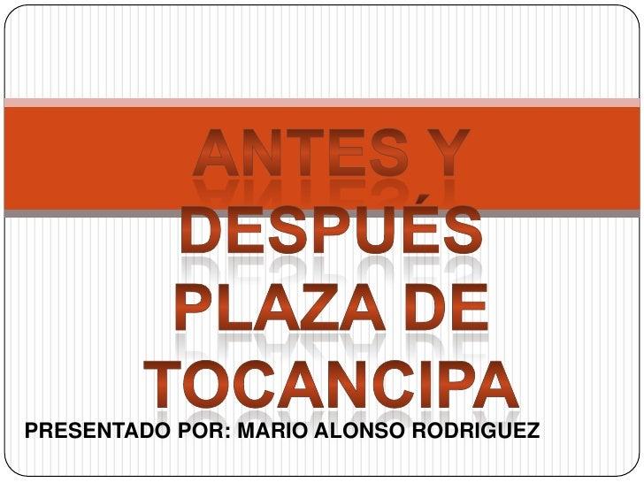 Antes y después<br />Plaza de tocancipa<br />PRESENTADO POR: MARIO ALONSO RODRIGUEZ<br />