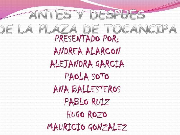 ANTES Y DESPUES<br />DE LA PLAZA DE TOCANCIPA<br />PRESENTADO POR: <br />ANDREA ALARCON<br />ALEJANDRA GARCIA<br />PAOLA S...