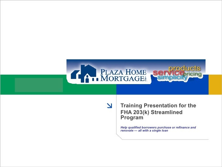Training Presentation for the FHA 203(k) Streamlined Program Help qualified borrowers purchase or refinance and   renovate...
