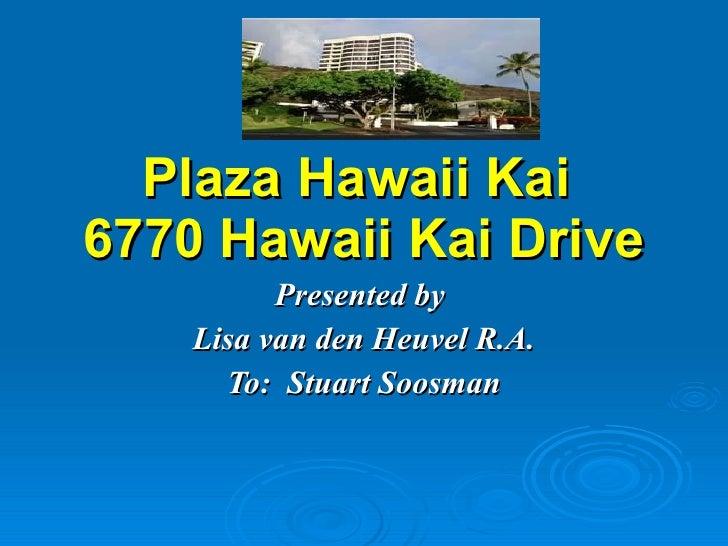 Plaza Hawaii Kai  6770 Hawaii Kai Drive Presented by  Lisa van den Heuvel R.A. To:  Stuart Soosman