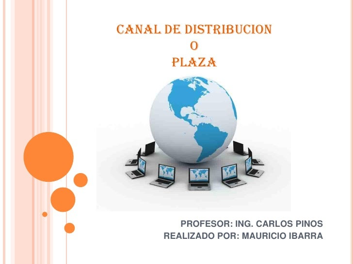 CANAL DE DISTRIBUCION           O        PLAZA              PROFESOR: ING. CARLOS PINOS       REALIZADO POR: MAURICIO IBAR...