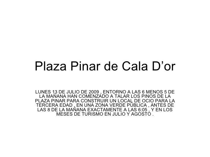Plaza Pinar de Cala D'or LUNES 13 DE JULIO DE 2009 , ENTORNO A LAS 6 MENOS 5 DE LA MAÑANA HAN COMENZADO A TALAR LOS PINOS ...