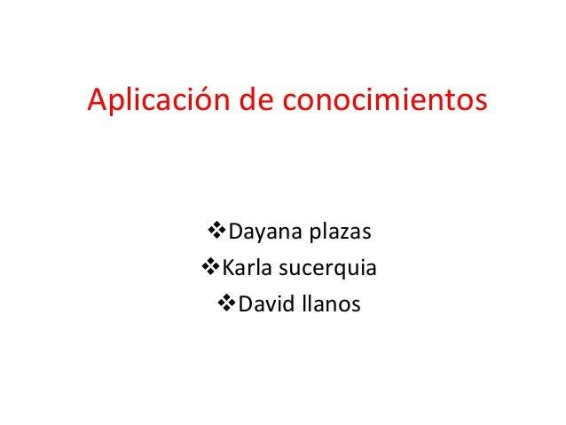 Aplicación de conocimientos Dayana plazas Karla sucerquia David llanos