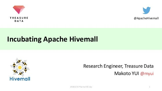 Incubating Apache Hivemall Research Engineer, Treasure Data Makoto YUI @myui @ApacheHivemall 12018/2/15 Plazma OSS day