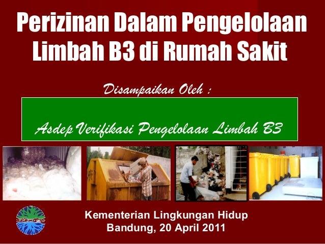 Perizinan Dalam Pengelolaan Limbah B3 di Rumah Sakit Disampaikan Oleh : Kementerian Lingkungan Hidup Bandung, 20 April 201...