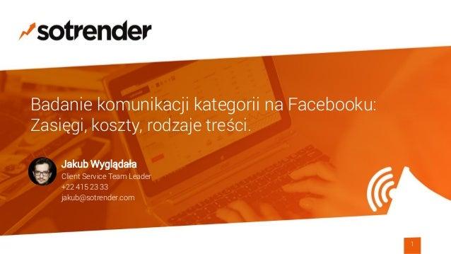Badanie komunikacji kategorii na Facebooku: Zasięgi, koszty, rodzaje treści. 1 Jakub Wyglądała Client Service Team Leader ...