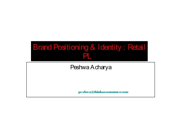 Brand Positioning & Identity : Retail PL Peshwa Acharya  peshwa@thinkasconsumer.com