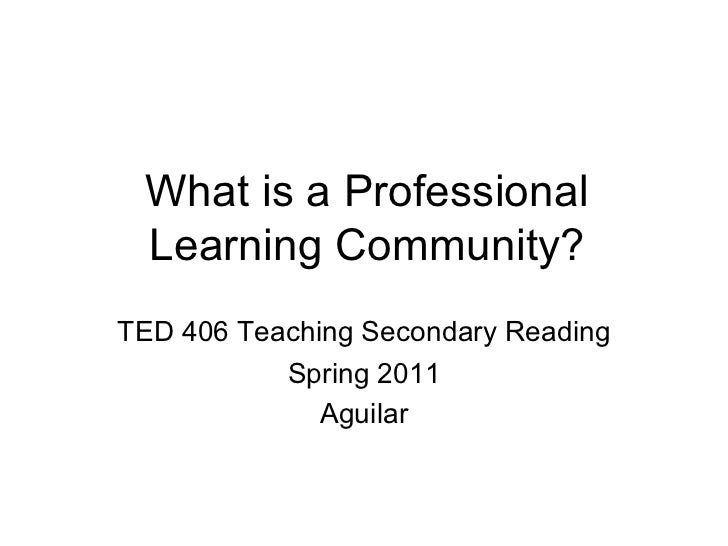 What is a Professional Learning Community? TED 406 Teaching Secondary Reading Spring 2011 Aguilar