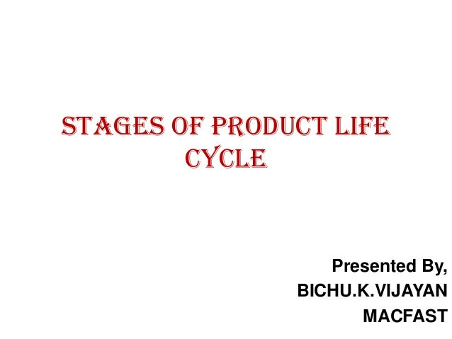 STAGES OF PRODUCT LIFE        CYCLE                  Presented By,               BICHU.K.VIJAYAN                     MACFAST
