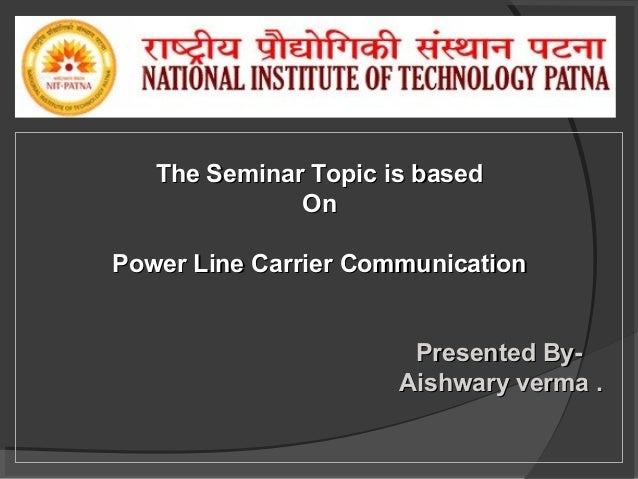The Seminar Topic is based On Power Line Carrier Communication Presented ByAishwary verma .