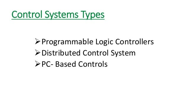 Control Systems Types  Programmable Logic Controllers  Distributed Control System  PC-Based Controls