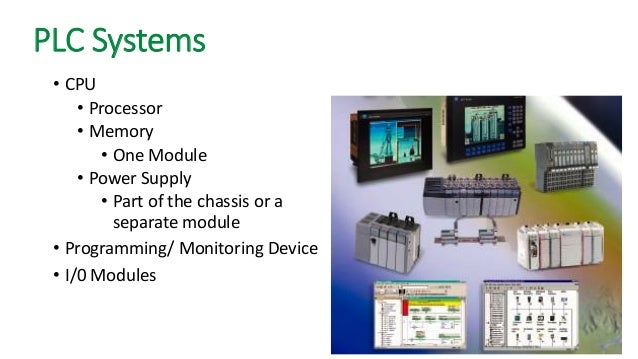 PLC Systems  •CPU  •Processor  •Memory  •One Module  •Power Supply  •Part of the chassis or a separate module  •Programmin...