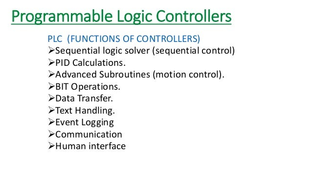 Programmable Logic Controllers  PLC (FUNCTIONS OF CONTROLLERS)  Sequential logic solver (sequential control)  PID Calcul...