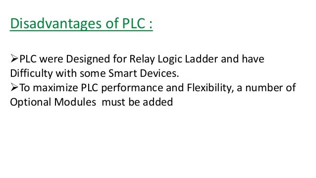 Disadvantages of PLC :  PLC were Designed for Relay Logic Ladder and have Difficulty with some Smart Devices.  To maximi...