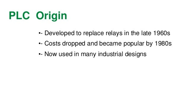 PLC Origin  •-Developed to replace relays in the late 1960s  •-Costs dropped and became popular by 1980s  •-Now used in ma...