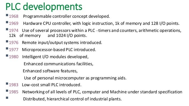 PLC developments   1968Programmable controller concept developed.   1969Hardware CPU controller, with logic instruction,...