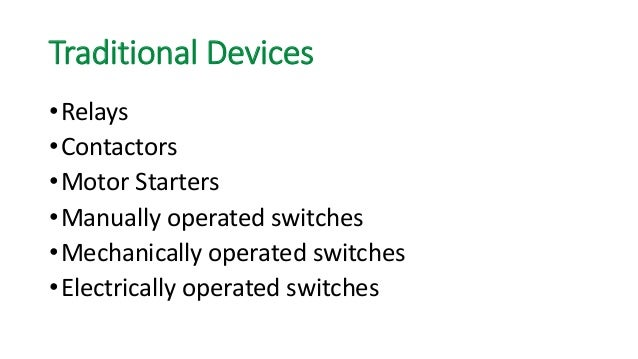 Traditional Devices  •Relays  •Contactors  •Motor Starters  •Manually operated switches  •Mechanically operated switches  ...