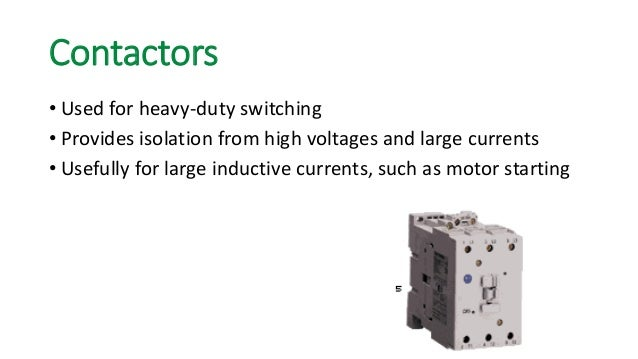 Contactors  •Used for heavy-duty switching  •Provides isolation from high voltages and large currents  •Usefully for large...