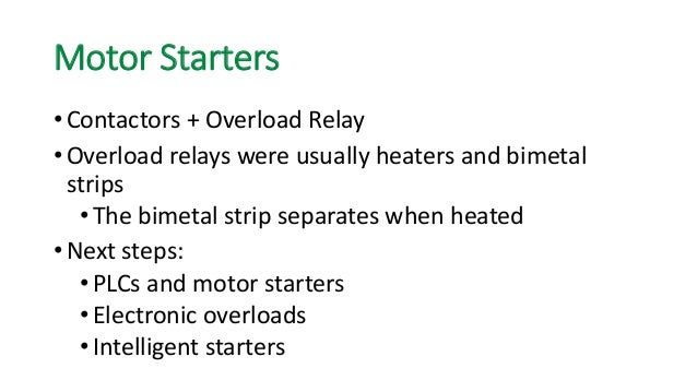 Motor Starters  •Contactors + Overload Relay  •Overload relays were usually heaters and bimetal strips  •The bimetal strip...