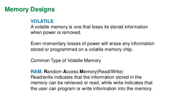 Memory Designs  Several Types of RAM Memory:  1.MOS  2.HMOS  3.CMOS  The CMOS-RAM (Complimentary Metal Oxide Semiconductor...