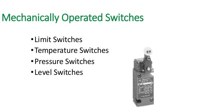 Mechanically Operated Switches  •Limit Switches  •Temperature Switches  •Pressure Switches  •Level Switches
