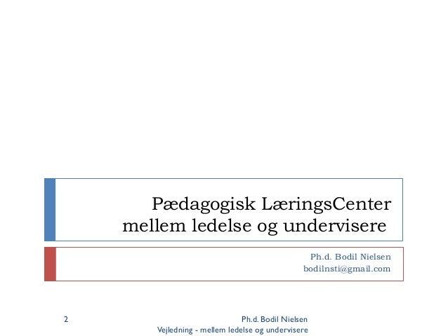 Pædagogisk LæringsCenter mellem ledelse og undervisere Ph.d. Bodil Nielsen bodilnsti@gmail.com Ph.d. Bodil Nielsen Vejledn...
