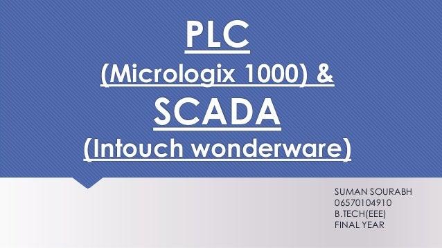 PLC (Micrologix 1000) & SCADA (Intouch wonderware) SUMAN SOURABH 06570104910 B.TECH(EEE) FINAL YEAR