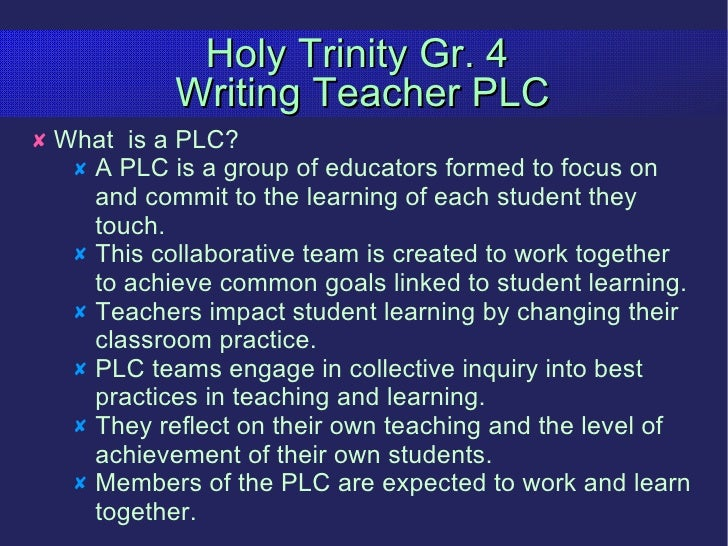 Holy Trinity Gr. 4  Writing Teacher PLC <ul><li>What  is a PLC? </li></ul><ul><ul><li>A PLC is a group of educators formed...