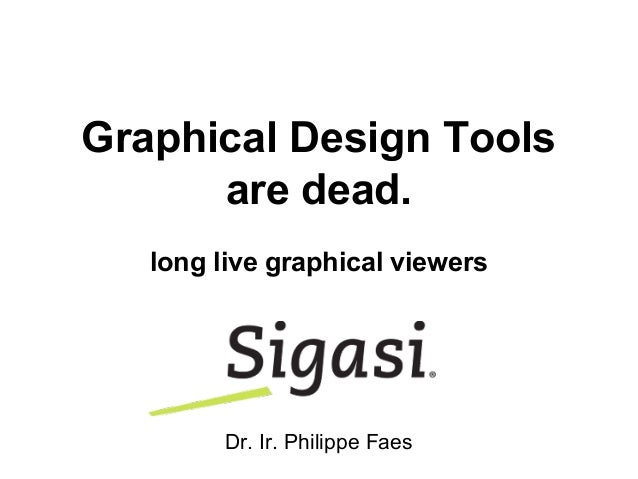 Graphical Design Tools are dead. long live graphical viewers Dr. Ir. Philippe Faes