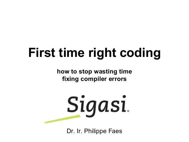 First time right coding how to stop wasting time fixing compiler errors Dr. Ir. Philippe Faes