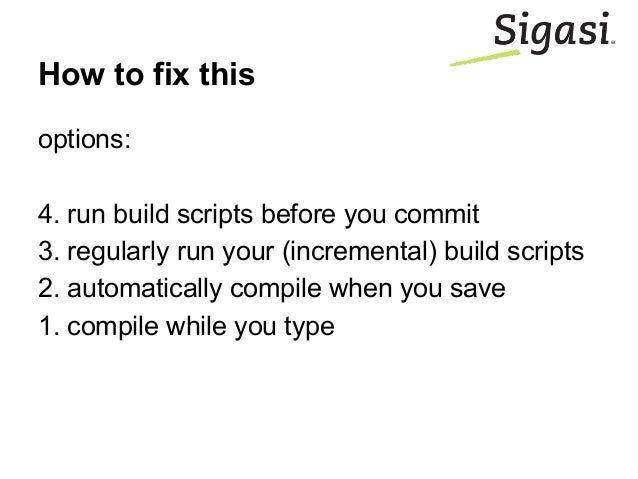 How to fix this options: 4. run build scripts before you commit 3. regularly run your (incremental) build scripts 2. autom...