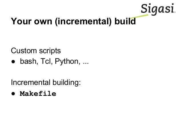 Your own (incremental) build Custom scripts ● bash, Tcl, Python, ... Incremental building: ● Makefile