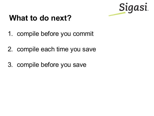 What to do next? 1. compile before you commit 2. compile each time you save 3. compile before you save