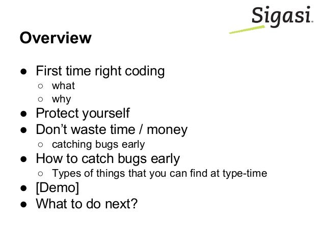 Overview ● First time right coding ○ what ○ why ● Protect yourself ● Don't waste time / money ○ catching bugs early ● How ...