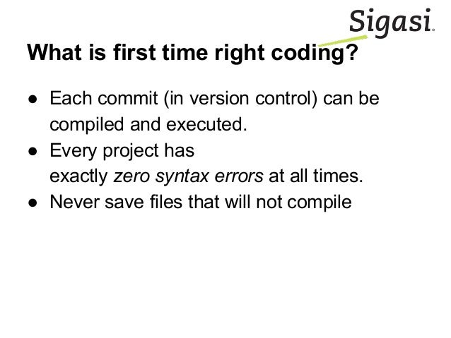 What is first time right coding? ● Each commit (in version control) can be compiled and executed. ● Every project has exac...