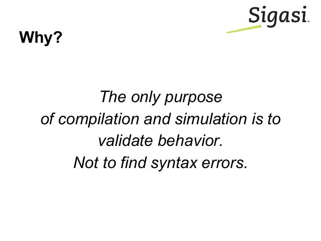 Why? The only purpose of compilation and simulation is to validate behavior. Not to find syntax errors.
