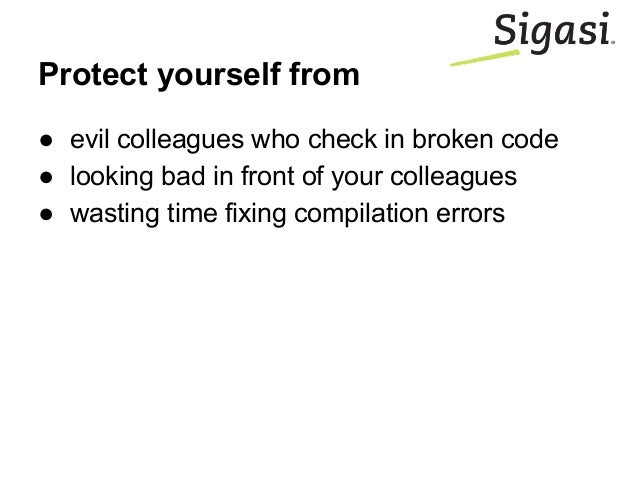 Protect yourself from ● evil colleagues who check in broken code ● looking bad in front of your colleagues ● wasting time ...