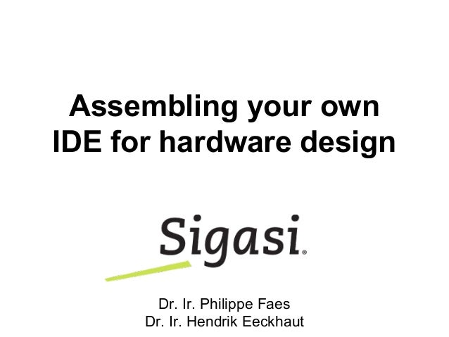 Assembling your own IDE for hardware design Dr. Ir. Philippe Faes Dr. Ir. Hendrik Eeckhaut