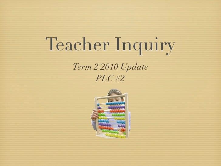 Teacher Inquiry    Term 2 2010 Update         PLC #2