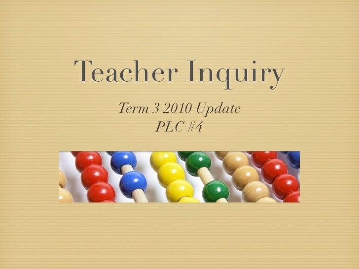 Teacher Inquiry    Term 3 2010 Update         PLC #4