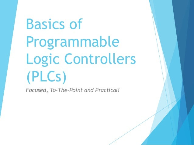 Basics of Programmable Logic Controllers (PLCs) Focused, To-The-Point and Practical!
