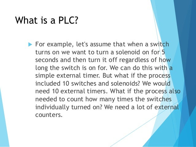 What is a PLC?  For example, let's assume that when a switch turns on we want to turn a solenoid on for 5 seconds and the...