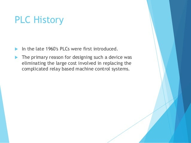 PLC History  In the late 1960's PLCs were first introduced.  The primary reason for designing such a device was eliminat...