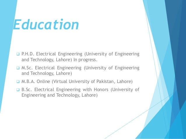  P.H.D. Electrical Engineering (University of Engineering and Technology, Lahore) In progress.  M.Sc. Electrical Enginee...