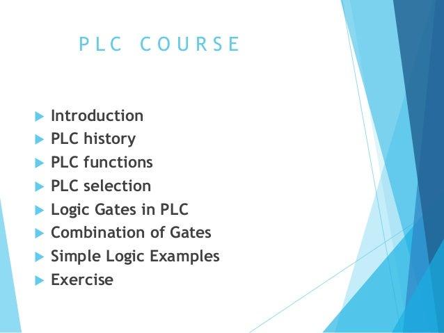 P L C C O U R S E  Introduction  PLC history  PLC functions  PLC selection  Logic Gates in PLC  Combination of Gates...
