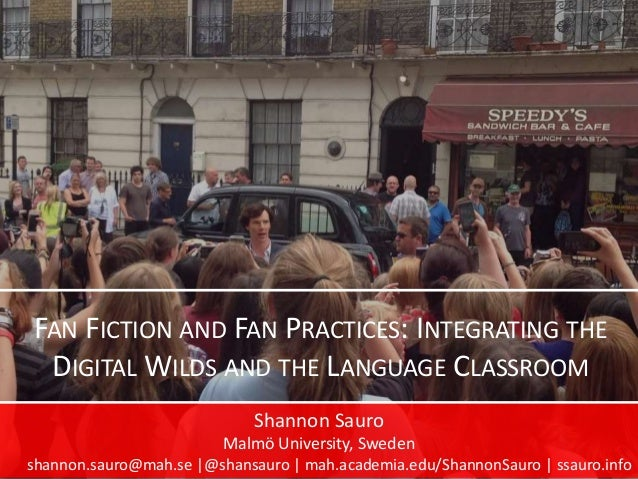 FAN FICTION AND FAN PRACTICES: INTEGRATING THE DIGITAL WILDS AND THE LANGUAGE CLASSROOM Shannon Sauro Malmö University, Sw...